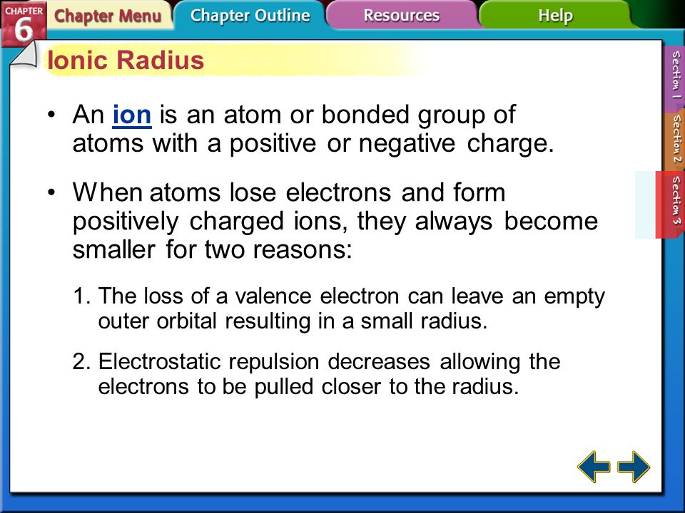 Section 6-3 Atomic Radius (cont.) Atomic radius generally increases as you move down a group. The outermost orbital size increases down a group, makin