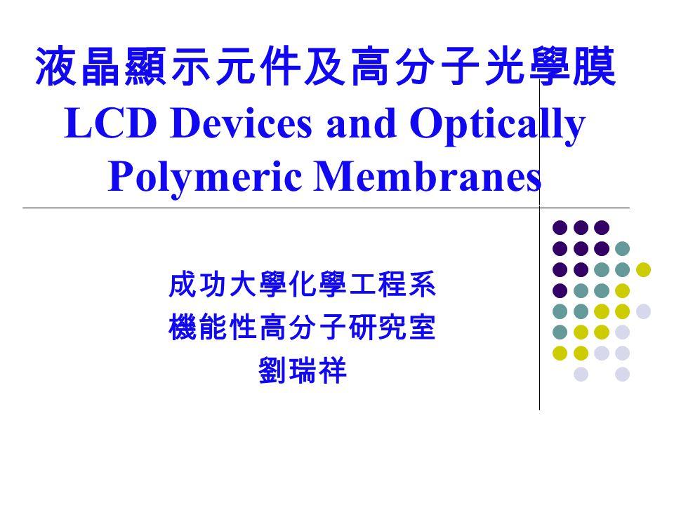 液晶顯示元件及高分子光學膜 LCD Devices and Optically Polymeric Membranes 成功大學化學工程系 機能性高分子研究室 劉瑞祥