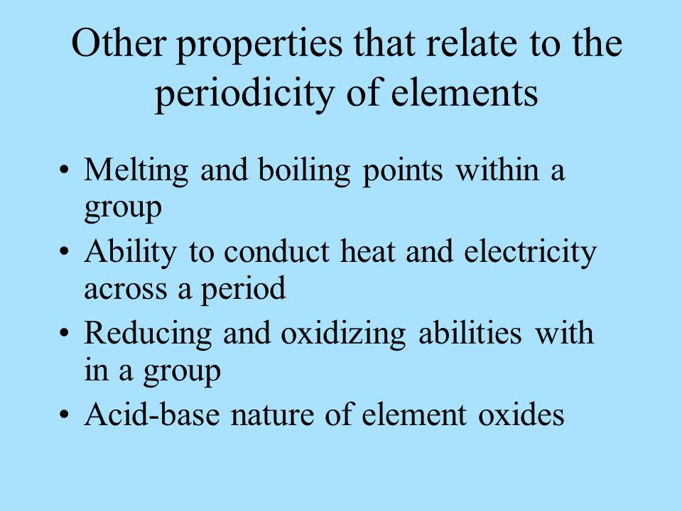 Other properties that relate to the periodicity of elements Melting and boiling points within a group Ability to conduct heat and electricity across a period Reducing and oxidizing abilities with in a group Acid-base nature of element oxides