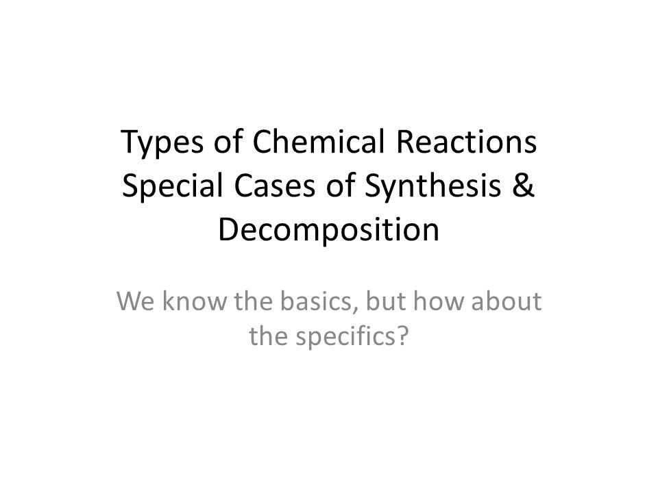 Types of Chemical Reactions Special Cases of Synthesis & Decomposition We know the basics, but how about the specifics?