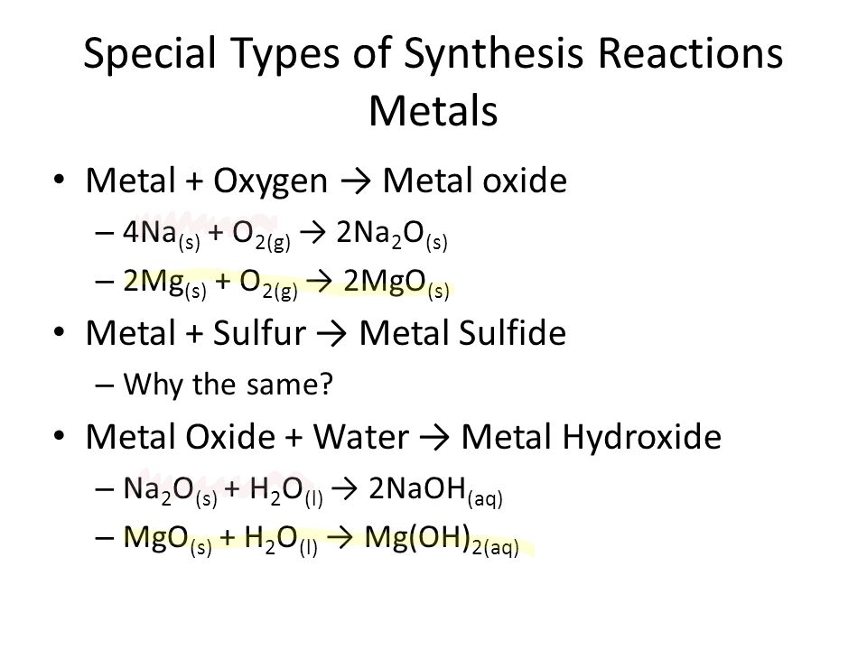 Special Types of Synthesis Reactions Metals Metal + Oxygen → Metal oxide – 4Na (s) + O 2(g) → 2Na 2 O (s) – 2Mg (s) + O 2(g) → 2MgO (s) Metal + Sulfur → Metal Sulfide – Why the same.
