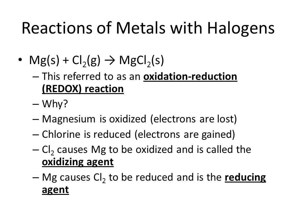 Reactions of Metals with Halogens Mg(s) + Cl 2 (g) → MgCl 2 (s) – This referred to as an oxidation-reduction (REDOX) reaction – Why.