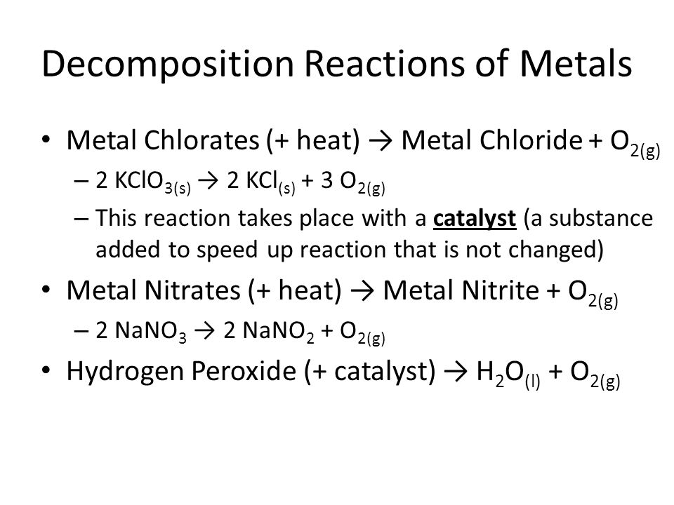 Decomposition Reactions of Metals Metal Chlorates (+ heat) → Metal Chloride + O 2(g) – 2 KClO 3(s) → 2 KCl (s) + 3 O 2(g) – This reaction takes place with a catalyst (a substance added to speed up reaction that is not changed) Metal Nitrates (+ heat) → Metal Nitrite + O 2(g) – 2 NaNO 3 → 2 NaNO 2 + O 2(g) Hydrogen Peroxide (+ catalyst) → H 2 O (l) + O 2(g)