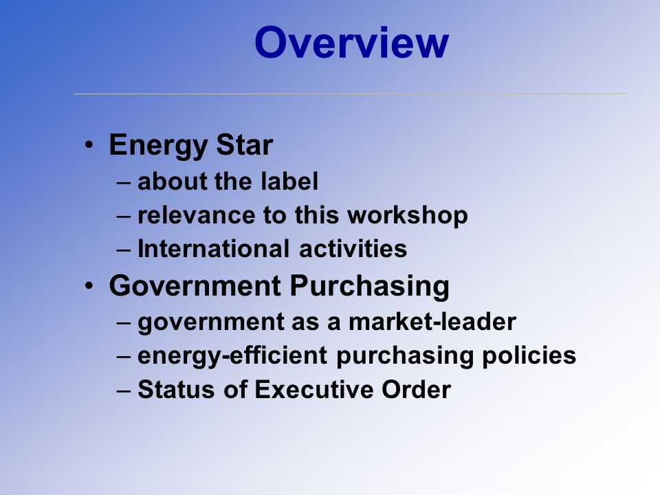 Overview Energy Star –about the label –relevance to this workshop –International activities Government Purchasing –government as a market-leader –energy-efficient purchasing policies –Status of Executive Order