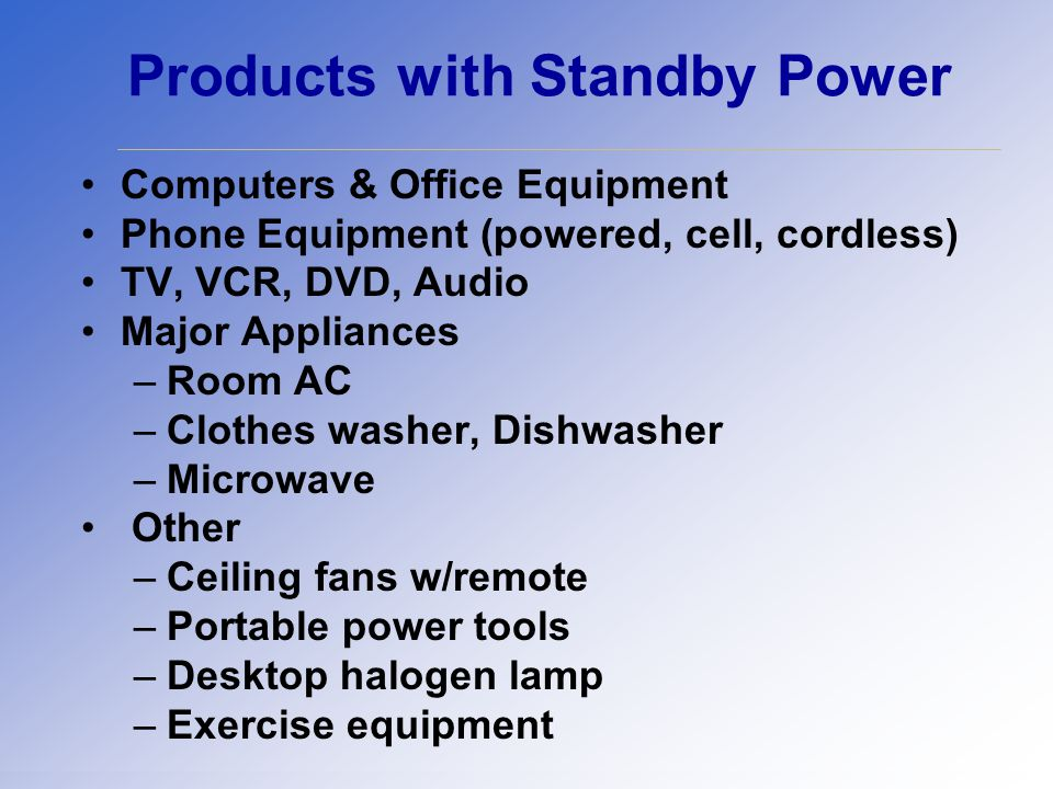 Products with Standby Power Computers & Office Equipment Phone Equipment (powered, cell, cordless) TV, VCR, DVD, Audio Major Appliances –Room AC –Clothes washer, Dishwasher –Microwave Other –Ceiling fans w/remote –Portable power tools –Desktop halogen lamp –Exercise equipment