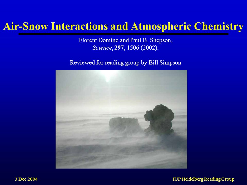 3 Dec 2004IUP Heidelberg Reading Group Air-Snow Interactions and Atmospheric Chemistry Florent Domine and Paul B.