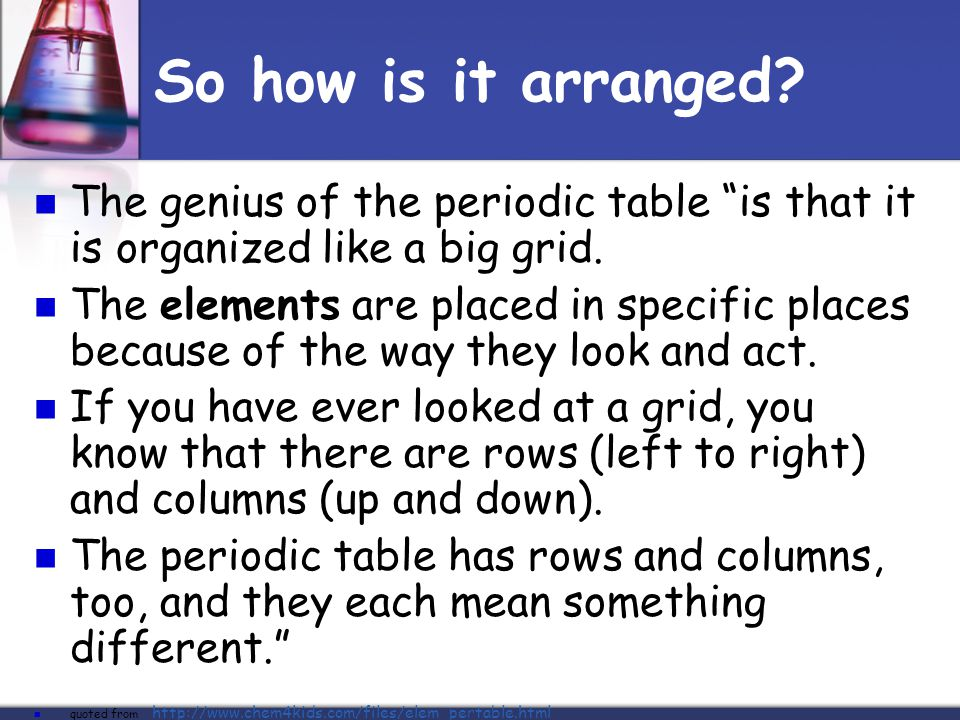 """So how is it arranged? The genius of the periodic table """"is that it is organized like a big grid. The elements are placed in specific places because o"""