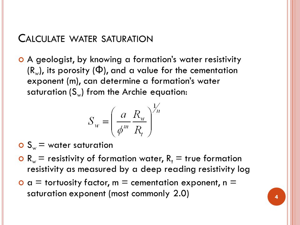C ALCULATE WATER SATURATION A geologist, by knowing a formation's water resistivity (R w ), its porosity ( Φ ), and a value for the cementation expone