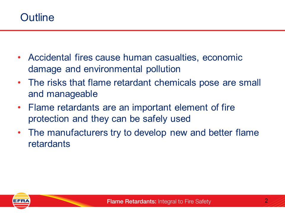 2 Outline Accidental fires cause human casualties, economic damage and environmental pollution The risks that flame retardant chemicals pose are small and manageable Flame retardants are an important element of fire protection and they can be safely used The manufacturers try to develop new and better flame retardants