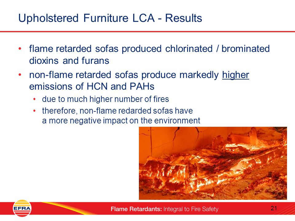 21 Upholstered Furniture LCA - Results flame retarded sofas produced chlorinated / brominated dioxins and furans non-flame retarded sofas produce markedly higher emissions of HCN and PAHs due to much higher number of fires therefore, non-flame redarded sofas have a more negative impact on the environment