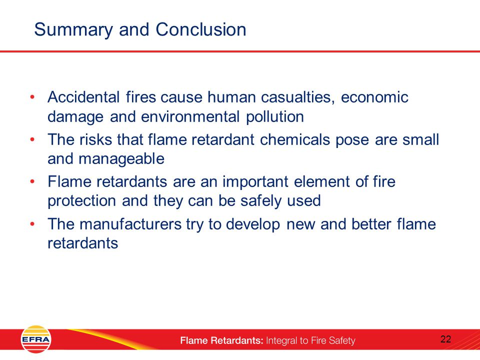 22 Summary and Conclusion Accidental fires cause human casualties, economic damage and environmental pollution The risks that flame retardant chemicals pose are small and manageable Flame retardants are an important element of fire protection and they can be safely used The manufacturers try to develop new and better flame retardants