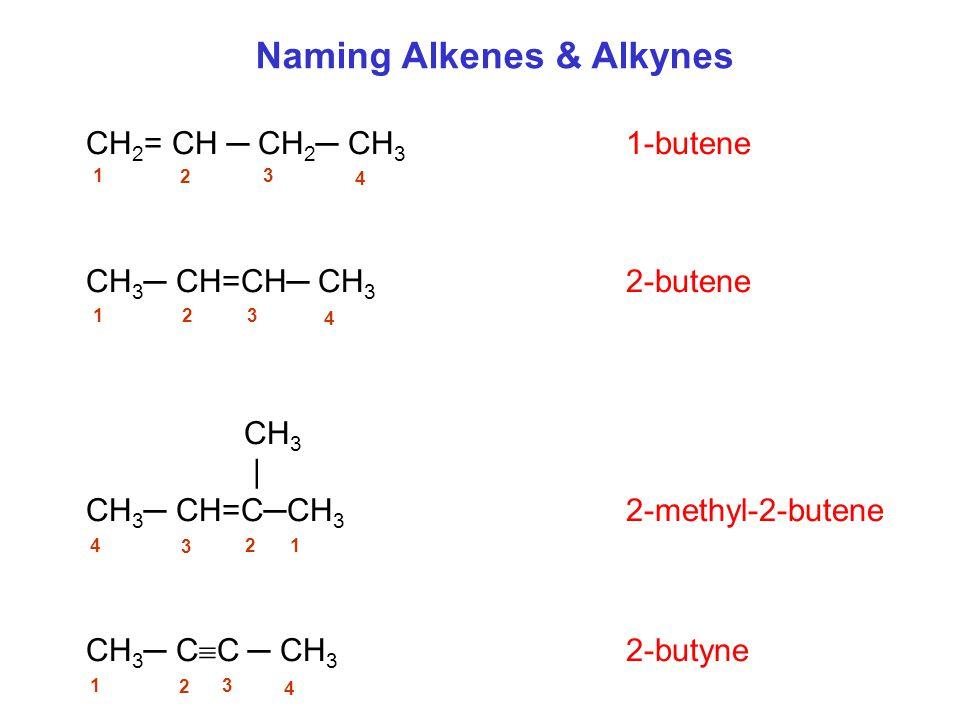 CH 2 = CH ─ CH 2 ─ CH 3 1-butene CH 3 ─ CH=CH─ CH 3 2-butene CH 3 | CH 3 ─ CH=C─CH 3 2-methyl-2-butene CH 3 ─ C  C ─ CH 3 2-butyne Naming Alkenes & Alkynes 1 2 3 4 1 2 3 4 4 3 21 1 2 3 4