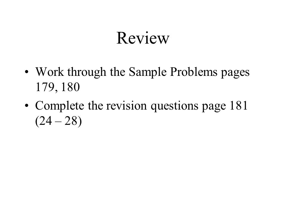Review Work through the Sample Problems pages 179, 180 Complete the revision questions page 181 (24 – 28)