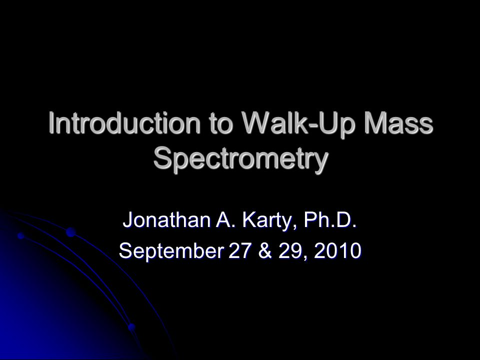 Introduction to Walk-Up Mass Spectrometry Jonathan A. Karty, Ph.D. September 27 & 29, 2010