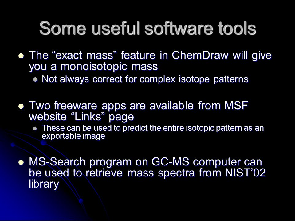 Some useful software tools The exact mass feature in ChemDraw will give you a monoisotopic mass The exact mass feature in ChemDraw will give you a monoisotopic mass Not always correct for complex isotope patterns Not always correct for complex isotope patterns Two freeware apps are available from MSF website Links page Two freeware apps are available from MSF website Links page These can be used to predict the entire isotopic pattern as an exportable image These can be used to predict the entire isotopic pattern as an exportable image MS-Search program on GC-MS computer can be used to retrieve mass spectra from NIST'02 library MS-Search program on GC-MS computer can be used to retrieve mass spectra from NIST'02 library