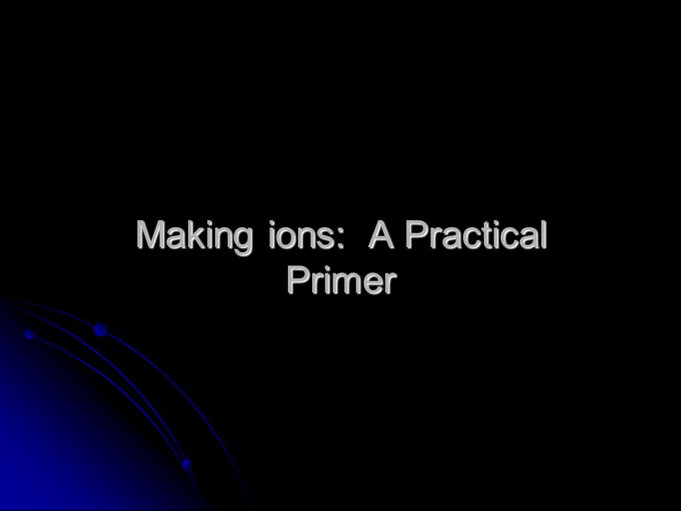 Making ions: A Practical Primer