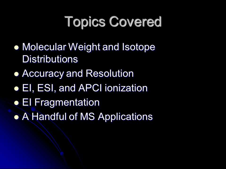 Topics Covered Molecular Weight and Isotope Distributions Molecular Weight and Isotope Distributions Accuracy and Resolution Accuracy and Resolution EI, ESI, and APCI ionization EI, ESI, and APCI ionization EI Fragmentation EI Fragmentation A Handful of MS Applications A Handful of MS Applications