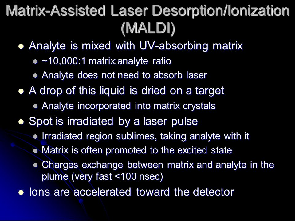 Matrix-Assisted Laser Desorption/Ionization (MALDI) Analyte is mixed with UV-absorbing matrix Analyte is mixed with UV-absorbing matrix ~10,000:1 matrix:analyte ratio ~10,000:1 matrix:analyte ratio Analyte does not need to absorb laser Analyte does not need to absorb laser A drop of this liquid is dried on a target A drop of this liquid is dried on a target Analyte incorporated into matrix crystals Analyte incorporated into matrix crystals Spot is irradiated by a laser pulse Spot is irradiated by a laser pulse Irradiated region sublimes, taking analyte with it Irradiated region sublimes, taking analyte with it Matrix is often promoted to the excited state Matrix is often promoted to the excited state Charges exchange between matrix and analyte in the plume (very fast <100 nsec) Charges exchange between matrix and analyte in the plume (very fast <100 nsec) Ions are accelerated toward the detector Ions are accelerated toward the detector