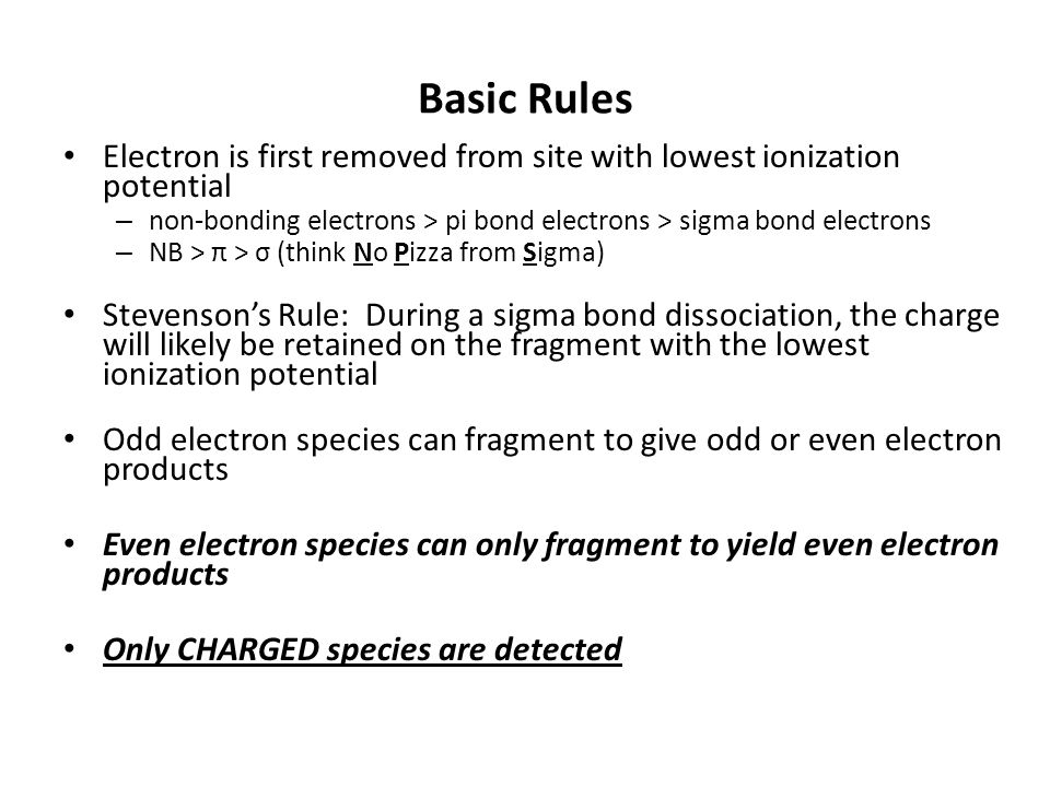 Basic Rules Electron is first removed from site with lowest ionization potential – non-bonding electrons > pi bond electrons > sigma bond electrons – NB > π > σ (think No Pizza from Sigma) Stevenson's Rule: During a sigma bond dissociation, the charge will likely be retained on the fragment with the lowest ionization potential Odd electron species can fragment to give odd or even electron products Even electron species can only fragment to yield even electron products Only CHARGED species are detected