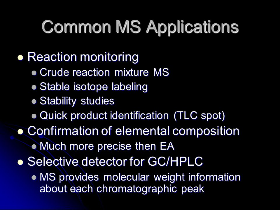 Common MS Applications Reaction monitoring Reaction monitoring Crude reaction mixture MS Crude reaction mixture MS Stable isotope labeling Stable isotope labeling Stability studies Stability studies Quick product identification (TLC spot) Quick product identification (TLC spot) Confirmation of elemental composition Confirmation of elemental composition Much more precise then EA Much more precise then EA Selective detector for GC/HPLC Selective detector for GC/HPLC MS provides molecular weight information about each chromatographic peak MS provides molecular weight information about each chromatographic peak
