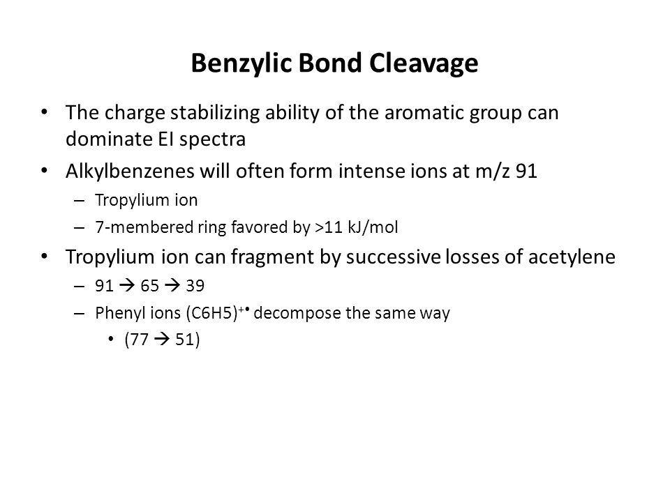 Benzylic Bond Cleavage The charge stabilizing ability of the aromatic group can dominate EI spectra Alkylbenzenes will often form intense ions at m/z 91 – Tropylium ion – 7-membered ring favored by >11 kJ/mol Tropylium ion can fragment by successive losses of acetylene – 91  65  39 – Phenyl ions (C6H5) + decompose the same way (77  51)