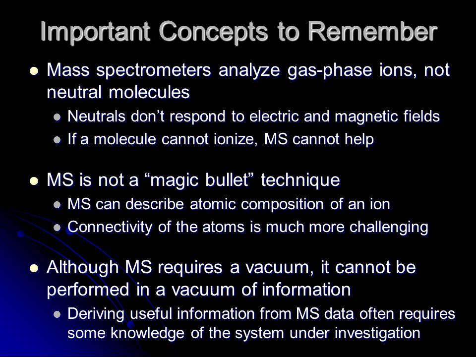 Important Concepts to Remember Mass spectrometers analyze gas-phase ions, not neutral molecules Mass spectrometers analyze gas-phase ions, not neutral molecules Neutrals don't respond to electric and magnetic fields Neutrals don't respond to electric and magnetic fields If a molecule cannot ionize, MS cannot help If a molecule cannot ionize, MS cannot help MS is not a magic bullet technique MS is not a magic bullet technique MS can describe atomic composition of an ion MS can describe atomic composition of an ion Connectivity of the atoms is much more challenging Connectivity of the atoms is much more challenging Although MS requires a vacuum, it cannot be performed in a vacuum of information Although MS requires a vacuum, it cannot be performed in a vacuum of information Deriving useful information from MS data often requires some knowledge of the system under investigation Deriving useful information from MS data often requires some knowledge of the system under investigation