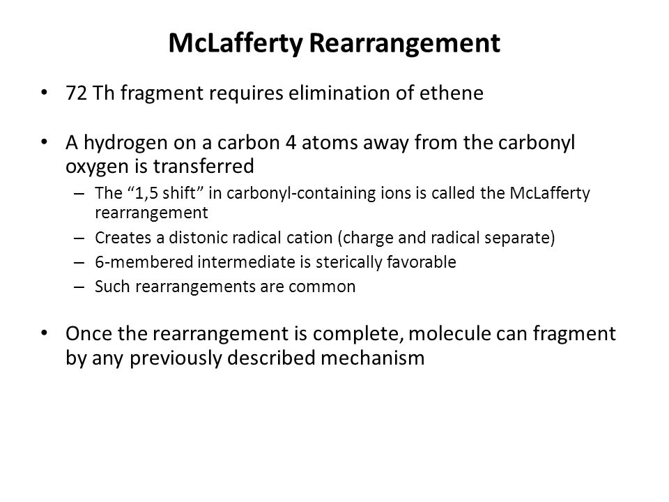 McLafferty Rearrangement 72 Th fragment requires elimination of ethene A hydrogen on a carbon 4 atoms away from the carbonyl oxygen is transferred – The 1,5 shift in carbonyl-containing ions is called the McLafferty rearrangement – Creates a distonic radical cation (charge and radical separate) – 6-membered intermediate is sterically favorable – Such rearrangements are common Once the rearrangement is complete, molecule can fragment by any previously described mechanism