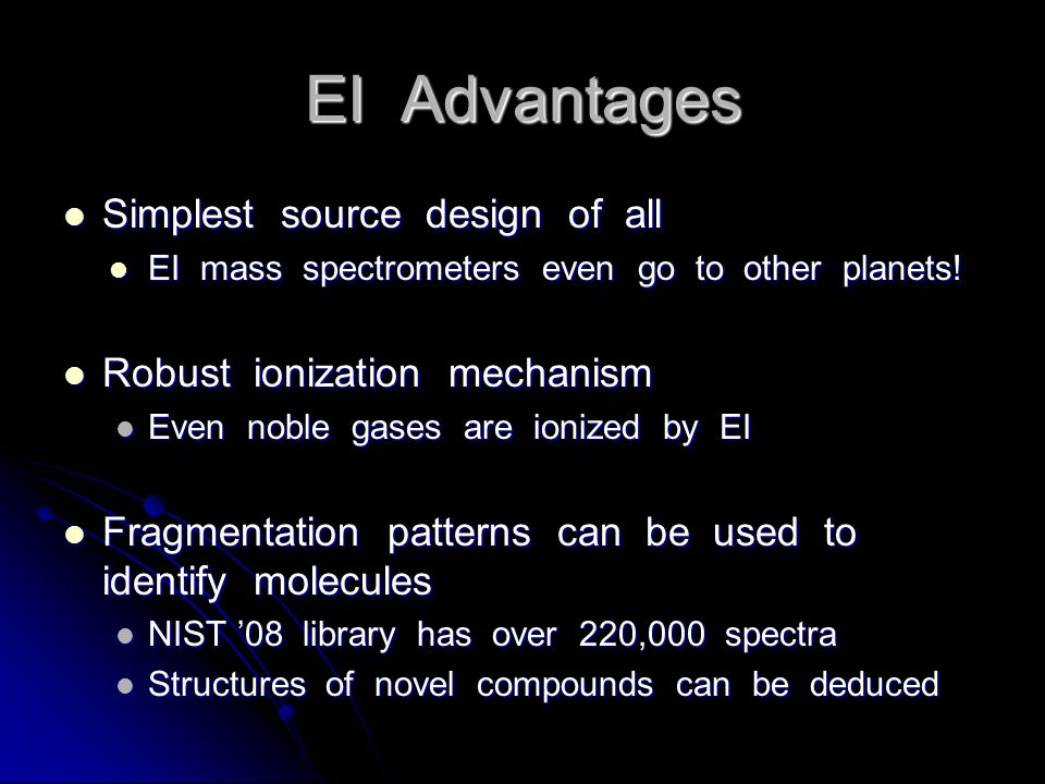 EI Advantages Simplest source design of all Simplest source design of all EI mass spectrometers even go to other planets.