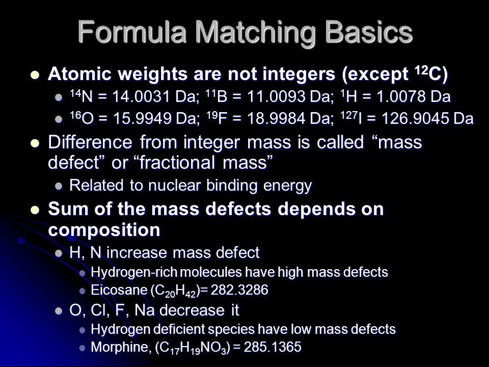 Formula Matching Basics Atomic weights are not integers (except 12 C) Atomic weights are not integers (except 12 C) 14 N = 14.0031 Da; 11 B = 11.0093 Da; 1 H = 1.0078 Da 14 N = 14.0031 Da; 11 B = 11.0093 Da; 1 H = 1.0078 Da 16 O = 15.9949 Da; 19 F = 18.9984 Da; 127 I = 126.9045 Da 16 O = 15.9949 Da; 19 F = 18.9984 Da; 127 I = 126.9045 Da Difference from integer mass is called mass defect or fractional mass Difference from integer mass is called mass defect or fractional mass Related to nuclear binding energy Related to nuclear binding energy Sum of the mass defects depends on composition Sum of the mass defects depends on composition H, N increase mass defect H, N increase mass defect Hydrogen-rich molecules have high mass defects Hydrogen-rich molecules have high mass defects Eicosane (C 20 H 42 )= 282.3286 Eicosane (C 20 H 42 )= 282.3286 O, Cl, F, Na decrease it O, Cl, F, Na decrease it Hydrogen deficient species have low mass defects Hydrogen deficient species have low mass defects Morphine, (C 17 H 19 NO 3 ) = 285.1365 Morphine, (C 17 H 19 NO 3 ) = 285.1365