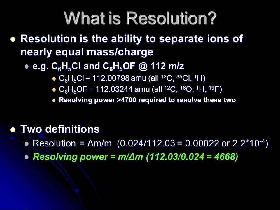 Resolution is the ability to separate ions of nearly equal mass/charge Resolution is the ability to separate ions of nearly equal mass/charge e.g.