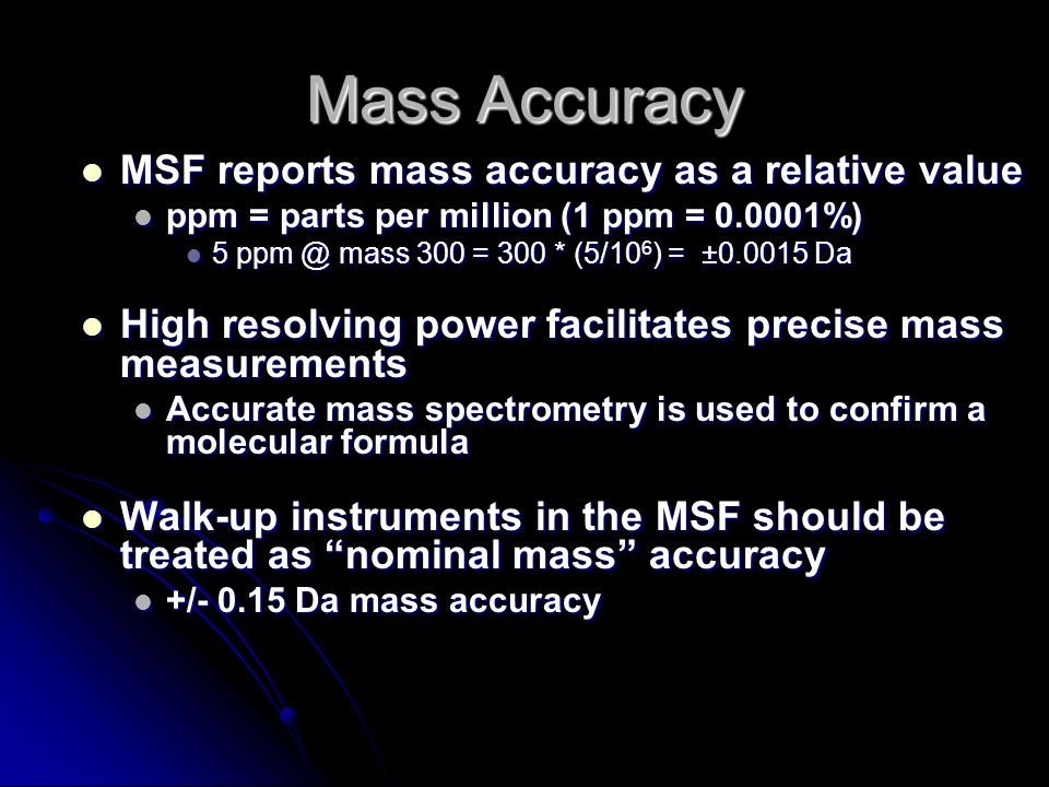 Mass Accuracy MSF reports mass accuracy as a relative value MSF reports mass accuracy as a relative value ppm = parts per million (1 ppm = 0.0001%) ppm = parts per million (1 ppm = 0.0001%) 5 ppm @ mass 300 = 300 * (5/10 6 ) = ±0.0015 Da 5 ppm @ mass 300 = 300 * (5/10 6 ) = ±0.0015 Da High resolving power facilitates precise mass measurements High resolving power facilitates precise mass measurements Accurate mass spectrometry is used to confirm a molecular formula Accurate mass spectrometry is used to confirm a molecular formula Walk-up instruments in the MSF should be treated as nominal mass accuracy Walk-up instruments in the MSF should be treated as nominal mass accuracy +/- 0.15 Da mass accuracy +/- 0.15 Da mass accuracy