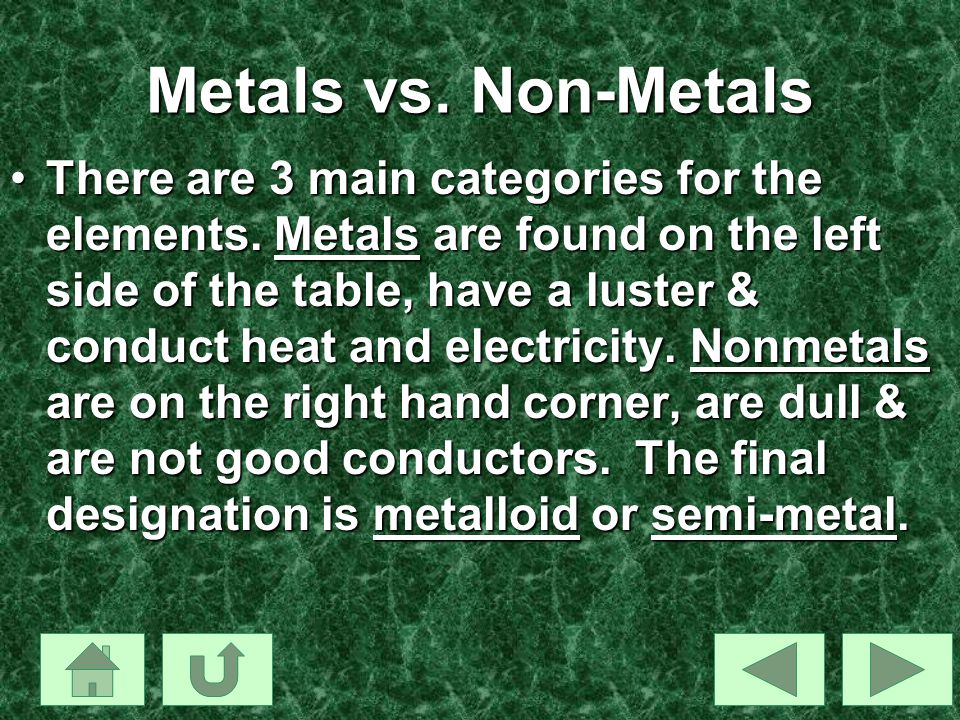 Metals vs. Non-Metals There are 3 main categories for the elements. Metals are found on the left side of the table, have a luster & conduct heat and e
