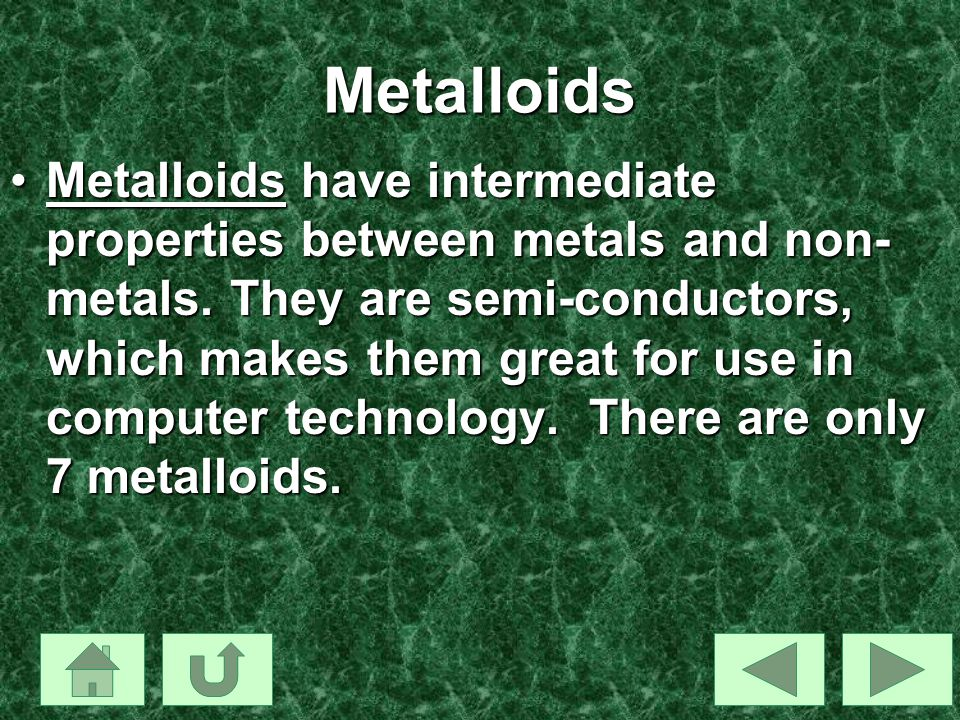 Metalloids Metalloids have intermediate properties between metals and non- metals. They are semi-conductors, which makes them great for use in compute