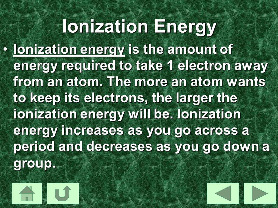 Ionization Energy Ionization energy is the amount of energy required to take 1 electron away from an atom. The more an atom wants to keep its electron
