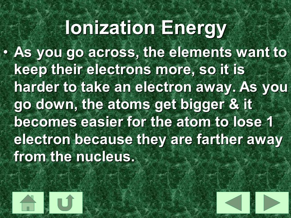 Ionization Energy As you go across, the elements want to keep their electrons more, so it is harder to take an electron away. As you go down, the atom