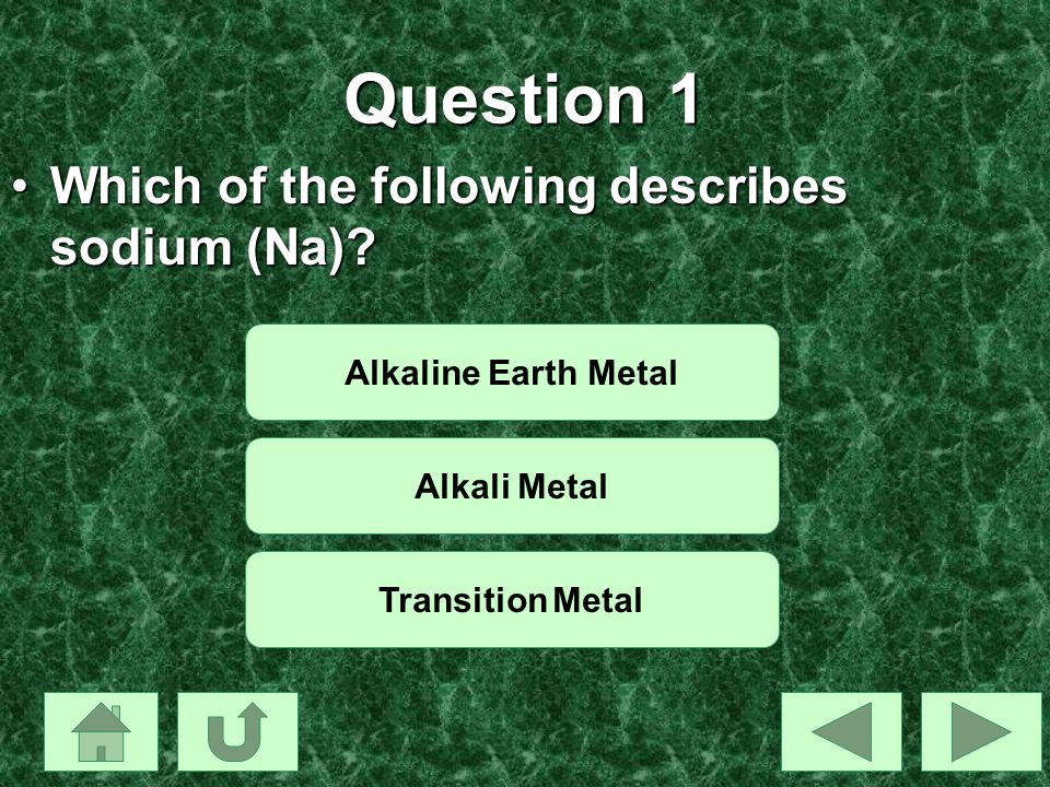 Question 1 Which of the following describes sodium (Na)?Which of the following describes sodium (Na)? Alkaline Earth Metal Alkali Metal Transition Met