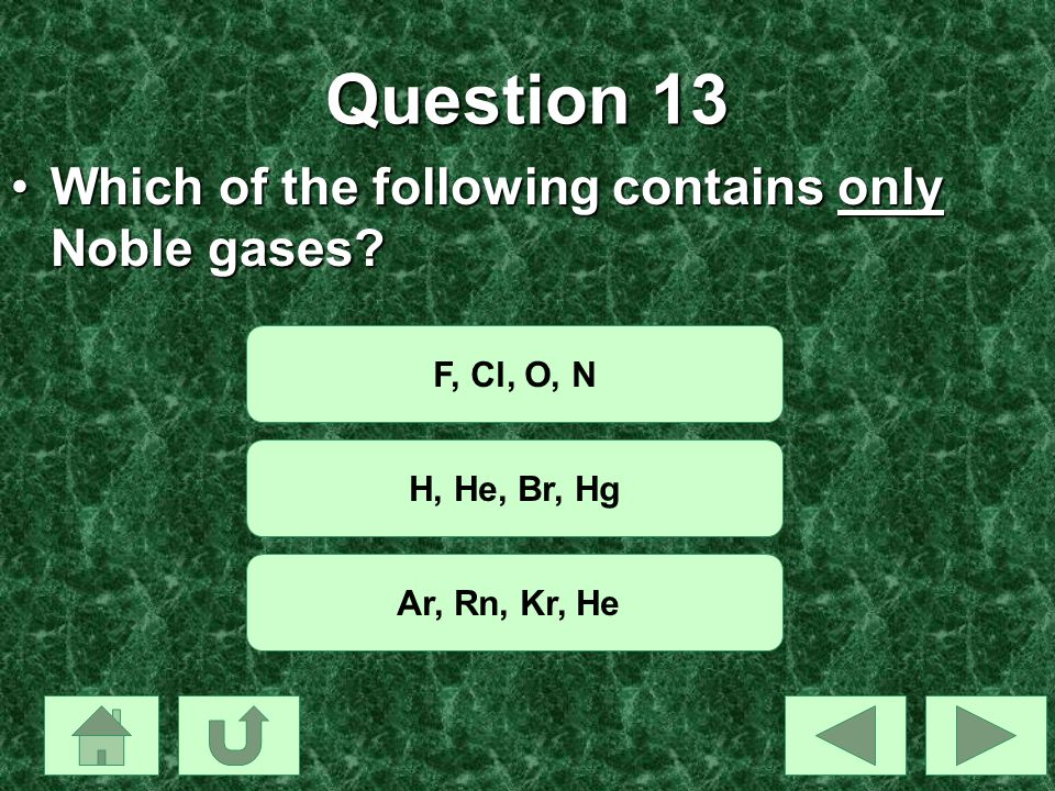 Question 13 Which of the following contains only Noble gases?Which of the following contains only Noble gases? F, Cl, O, N H, He, Br, Hg Ar, Rn, Kr, H