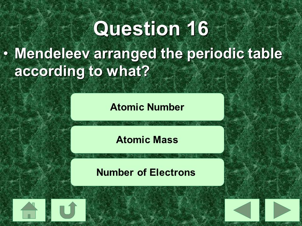 Question 16 Mendeleev arranged the periodic table according to what?Mendeleev arranged the periodic table according to what? Atomic Number Atomic Mass