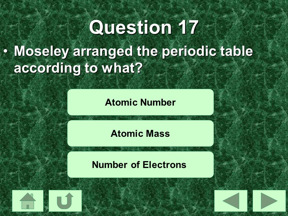 Question 17 Moseley arranged the periodic table according to what?Moseley arranged the periodic table according to what? Atomic Number Atomic Mass Num