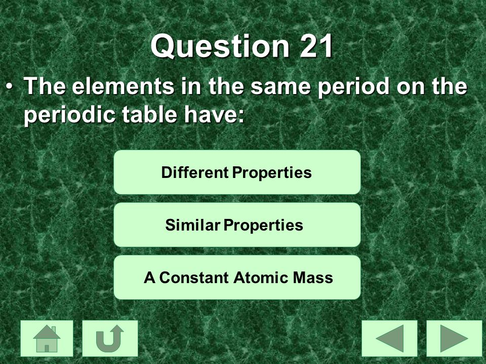 Question 21 The elements in the same period on the periodic table have:The elements in the same period on the periodic table have: Different Propertie