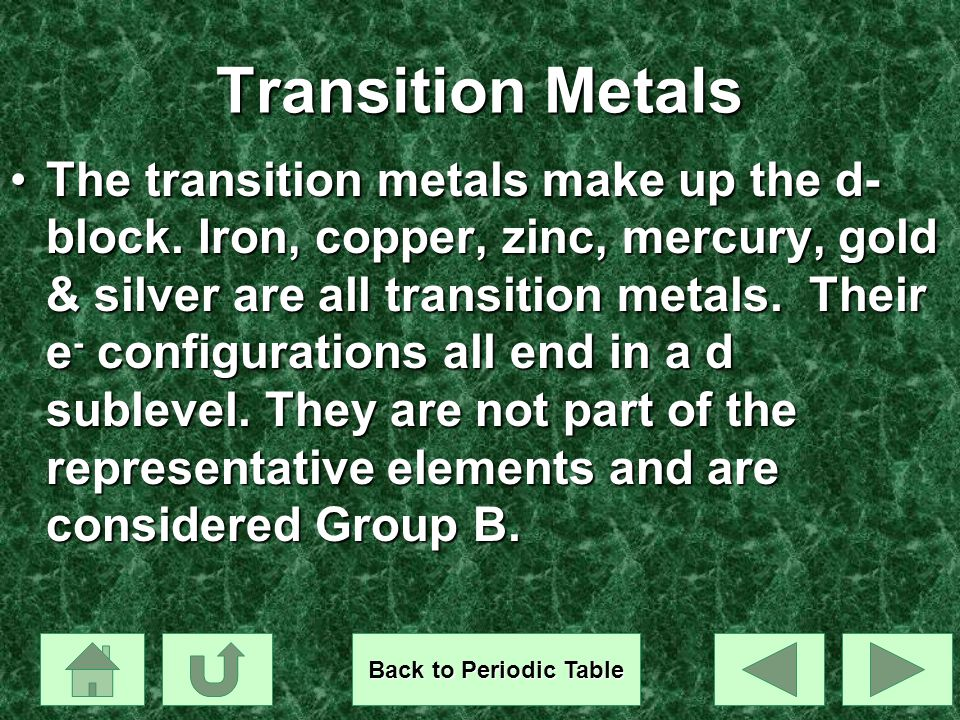 Transition Metals The transition metals make up the d- block. Iron, copper, zinc, mercury, gold & silver are all transition metals. Their e - configur