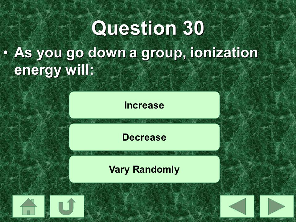 Question 30 As you go down a group, ionization energy will:As you go down a group, ionization energy will: Increase Decrease Vary Randomly