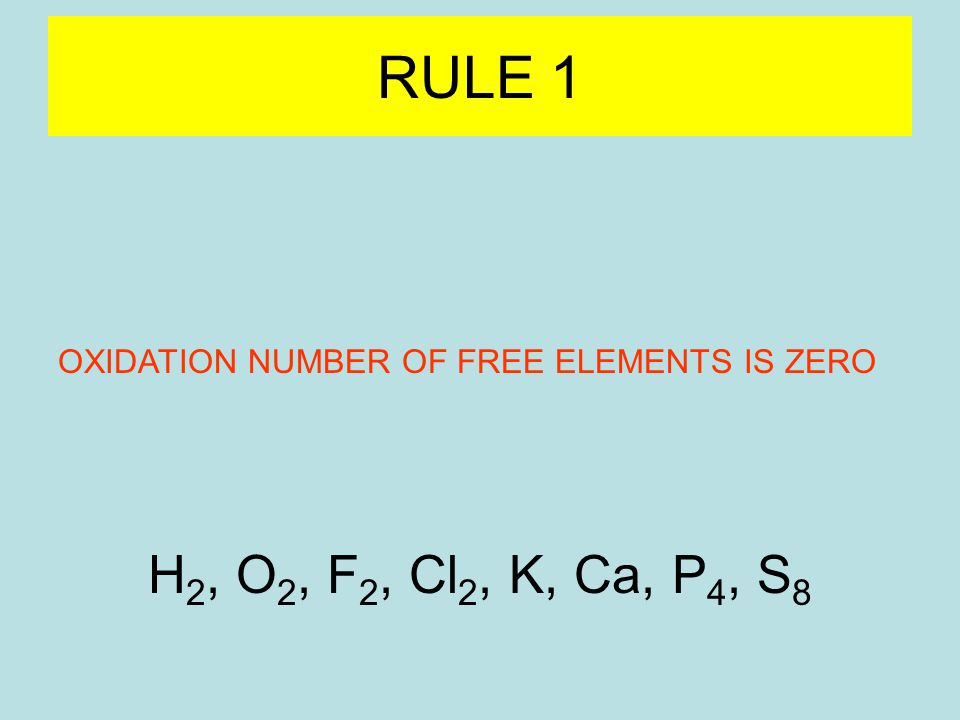 RULE 1 OXIDATION NUMBER OF FREE ELEMENTS IS ZERO H 2, O 2, F 2, Cl 2, K, Ca, P 4, S 8