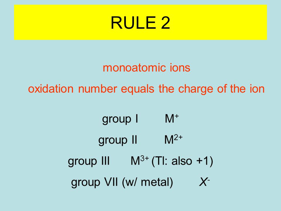 RULE 2 monoatomic ions oxidation number equals the charge of the ion group I M + group II M 2+ group III M 3+ (Tl: also +1) group VII (w/ metal) X -