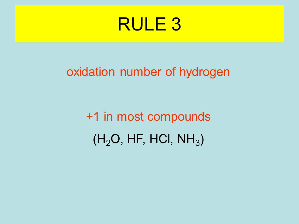 RULE 3 oxidation number of hydrogen +1 in most compounds (H 2 O, HF, HCl, NH 3 ) -1 binary compounds with metals (hydrides) (LiH, NaH, CaH 2, AlH 3 )