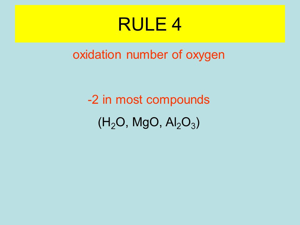 RULE 4 oxidation number of oxygen -2 in most compounds (H 2 O, MgO, Al 2 O 3 ) -1 in peroxide ion (O 2 2- ) (H 2 O 2, K 2 O 2, CaO 2 ) -1/2 in superoxide ion (O 2 - ) (LiO 2 )