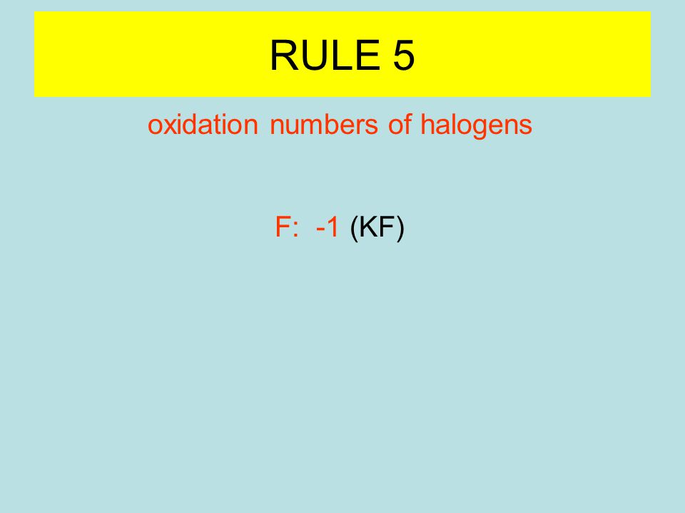RULE 5 oxidation numbers of halogens F: -1 (KF) Cl, Br, I: -1 (halides) (NaCl, KBr) Cl, Br, I: positive oxidation numbers if combined with oxygen (ClO 4 - )