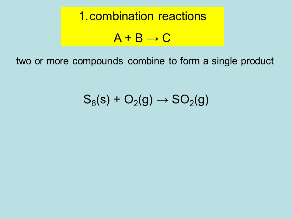 1.combination reactions A + B → C two or more compounds combine to form a single product S 8 (s) + O 2 (g) → SO 2 (g) 1.oxidation numbers 2.