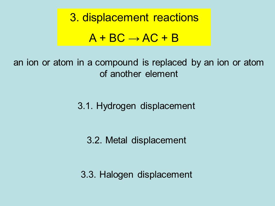 3. displacement reactions A + BC → AC + B an ion or atom in a compound is replaced by an ion or atom of another element 3.1. Hydrogen displacement 3.2