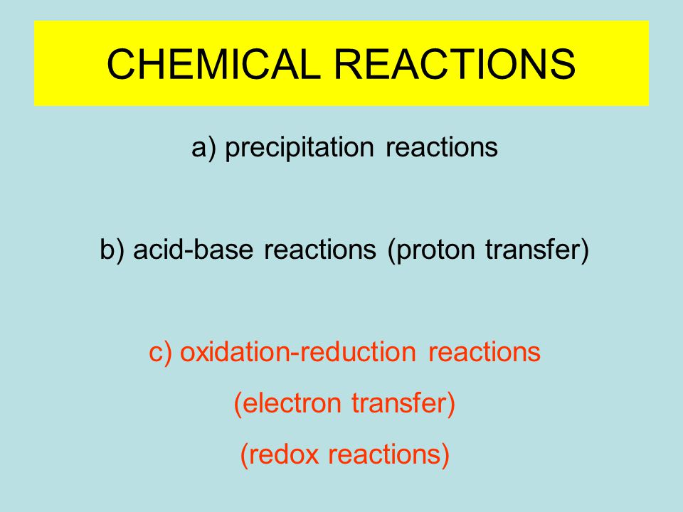 CHEMICAL REACTIONS a) precipitation reactions b) acid-base reactions (proton transfer) c) oxidation-reduction reactions (electron transfer) (redox reactions)